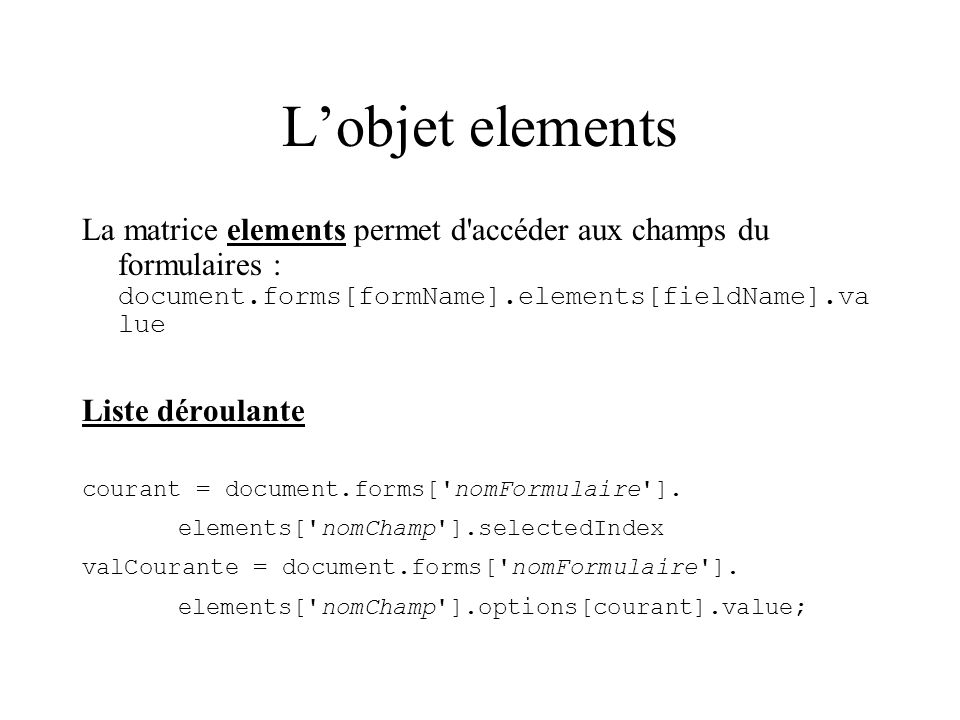 L'objet elements La matrice elements permet d accéder aux champs du formulaires : document.forms[formName].elements[fieldName].value.